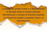 La protección jurídica frente a la discriminación: El abordaje desde el sistema universal, interamericano y europeo de derechos humanos. La situacion de españa y argentina frente a la discriminacion.